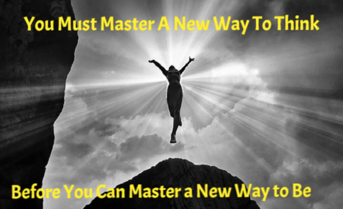 You must master a new way to think before you can master a new way to be