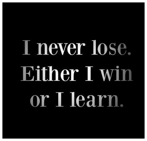 I never lose. Either I won or I learn.
